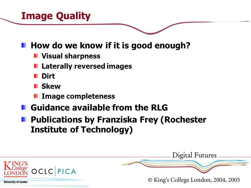 Image Quality How do we know if it is good enough? Visual sharpness Laterally reversed images Dirt Skew Image completeness Guidance available from the
