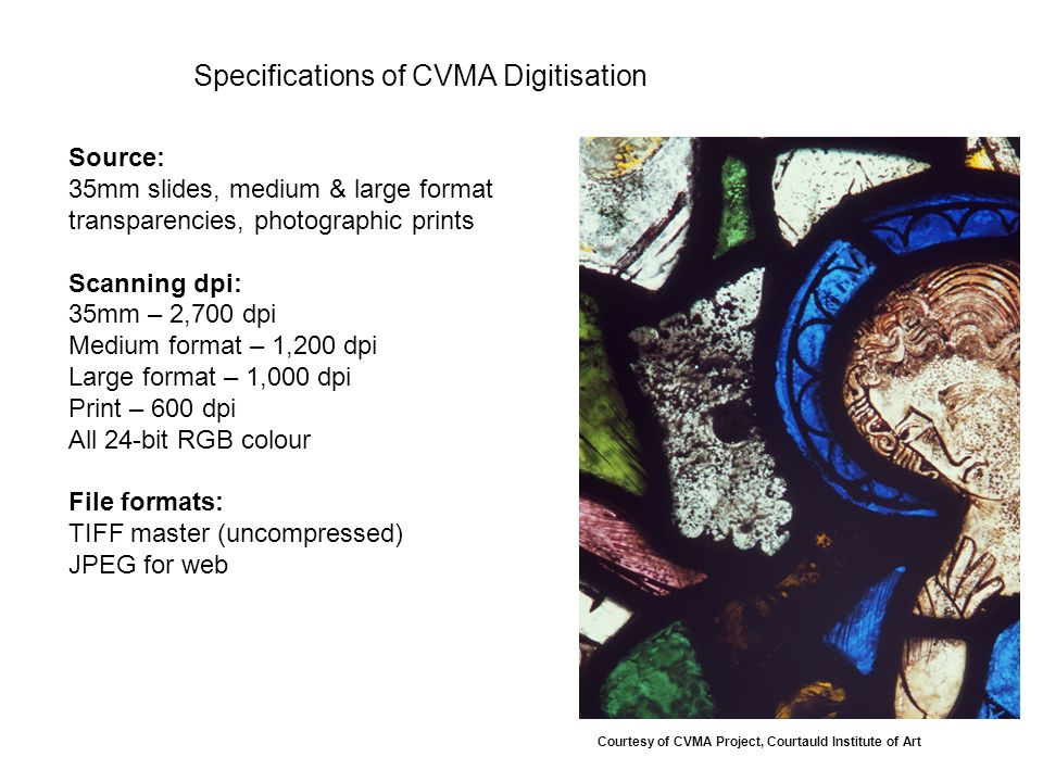 Specifications of CVMA Digitisation Source: 35mm slides, medium & large format transparencies, photographic prints Scanning dpi: 35mm – 2,700 dpi Medium format – 1,200 dpi Large format – 1,000 dpi Print – 600 dpi All 24-bit RGB colour File formats: TIFF master (uncompressed) JPEG for web Courtesy of CVMA Project, Courtauld Institute of Art