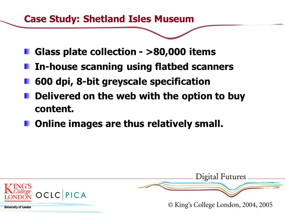 Case Study: Shetland Isles Museum Glass plate collection - >80,000 items In-house scanning using flatbed scanners 600 dpi, 8-bit greyscale specification Delivered on the web with the option to buy content.