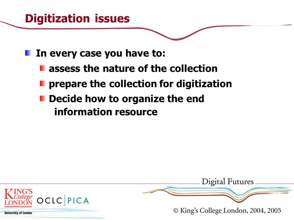 Digitization issues In every case you have to: assess the nature of the collection prepare the collection for digitization Decide how to organize the