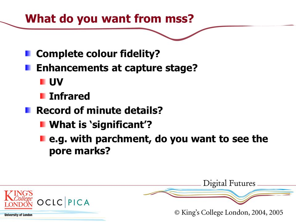 What do you want from mss? Complete colour fidelity? Enhancements at capture stage? UV Infrared Record of minute details? What is significant? e.g. wi