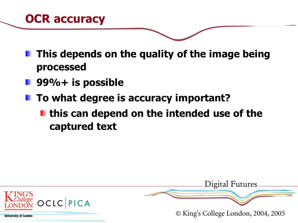 OCR accuracy This depends on the quality of the image being processed 99%+ is possible To what degree is accuracy important? this can depend on the in