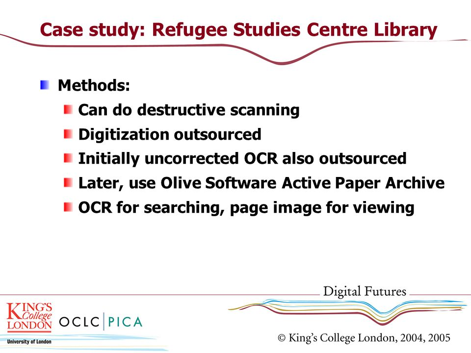 Methods: Can do destructive scanning Digitization outsourced Initially uncorrected OCR also outsourced Later, use Olive Software Active Paper Archive OCR for searching, page image for viewing Case study: Refugee Studies Centre Library
