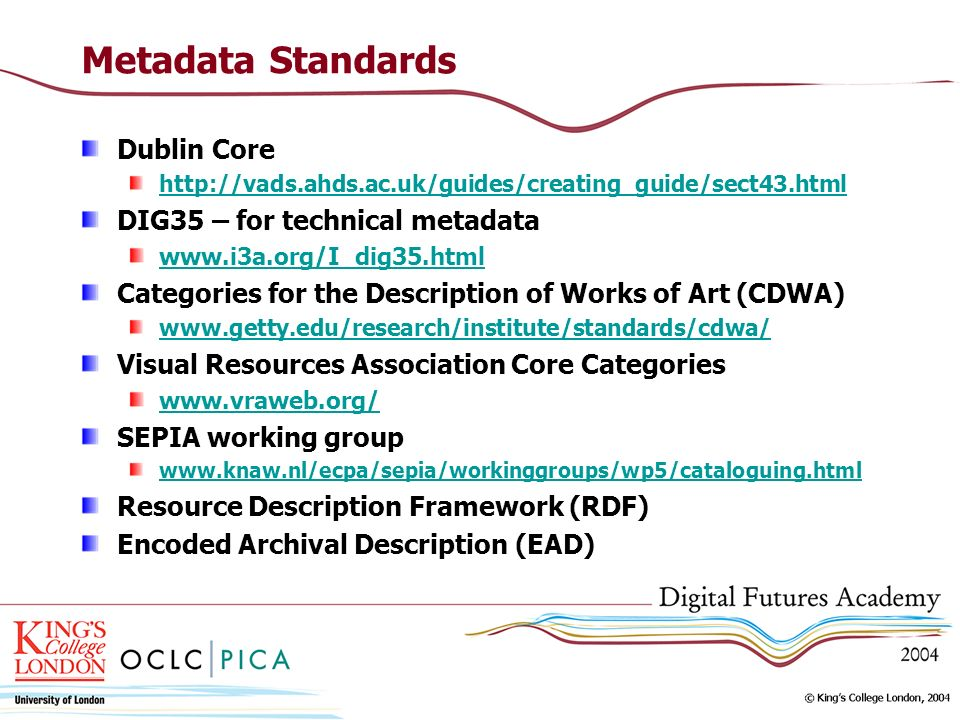 Metadata Standards Dublin Core http://vads.ahds.ac.uk/guides/creating_guide/sect43.html DIG35 – for technical metadata www.i3a.org/I_dig35.html Categories for the Description of Works of Art (CDWA) www.getty.edu/research/institute/standards/cdwa/ Visual Resources Association Core Categories www.vraweb.org/ SEPIA working group www.knaw.nl/ecpa/sepia/workinggroups/wp5/cataloguing.html Resource Description Framework (RDF) Encoded Archival Description (EAD)