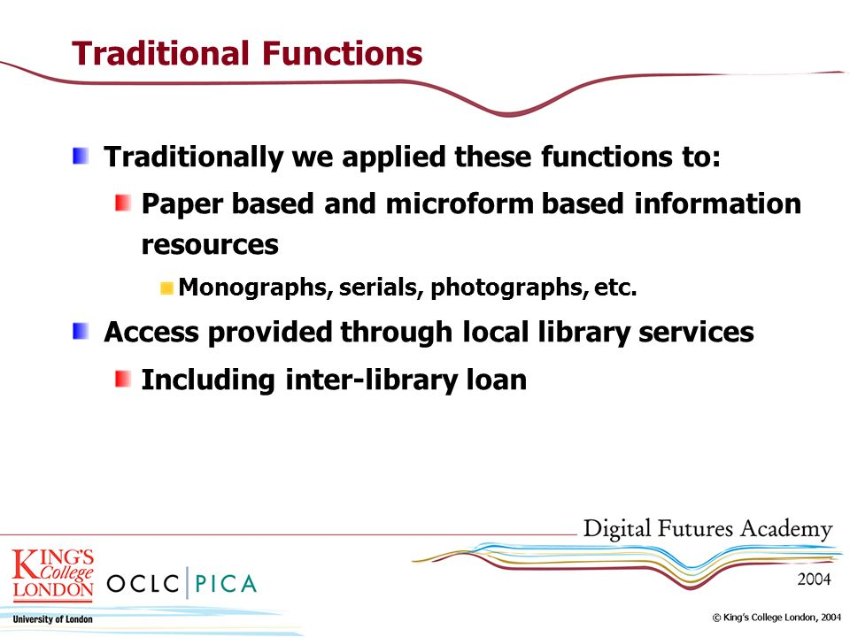 Traditional Functions Traditionally we applied these functions to: Paper based and microform based information resources Monographs, serials, photographs, etc.
