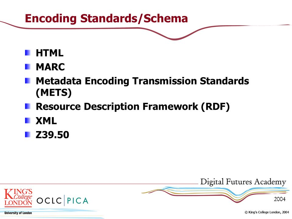 Encoding Standards/Schema HTML MARC Metadata Encoding Transmission Standards (METS) Resource Description Framework (RDF) XML Z39.50