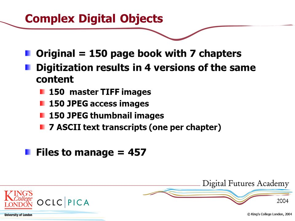 Complex Digital Objects Original = 150 page book with 7 chapters Digitization results in 4 versions of the same content 150 master TIFF images 150 JPEG access images 150 JPEG thumbnail images 7 ASCII text transcripts (one per chapter) Files to manage = 457