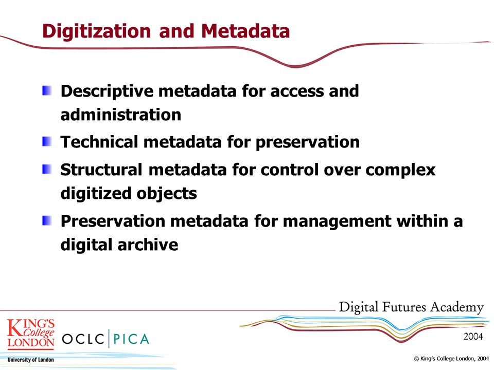 Digitization and Metadata Descriptive metadata for access and administration Technical metadata for preservation Structural metadata for control over complex digitized objects Preservation metadata for management within a digital archive