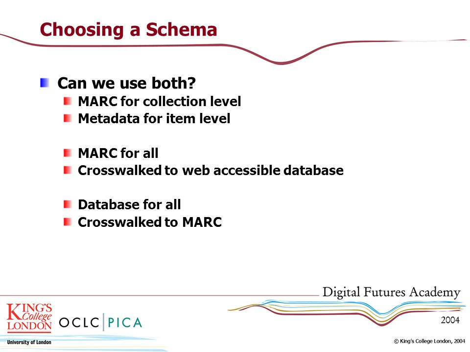 Choosing a Schema Can we use both? MARC for collection level Metadata for item level MARC for all Crosswalked to web accessible database Database for