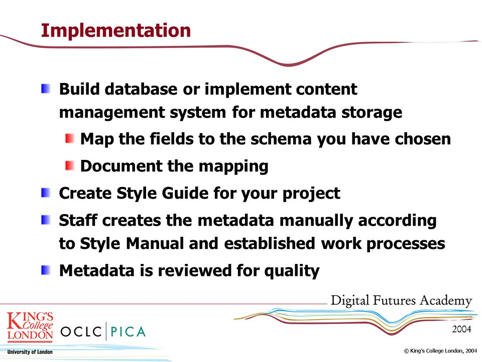 Implementation Build database or implement content management system for metadata storage Map the fields to the schema you have chosen Document the mapping Create Style Guide for your project Staff creates the metadata manually according to Style Manual and established work processes Metadata is reviewed for quality