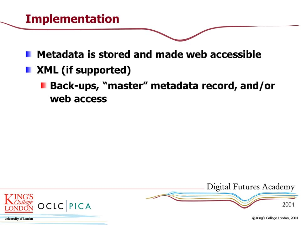 Implementation Metadata is stored and made web accessible XML (if supported) Back-ups, master metadata record, and/or web access