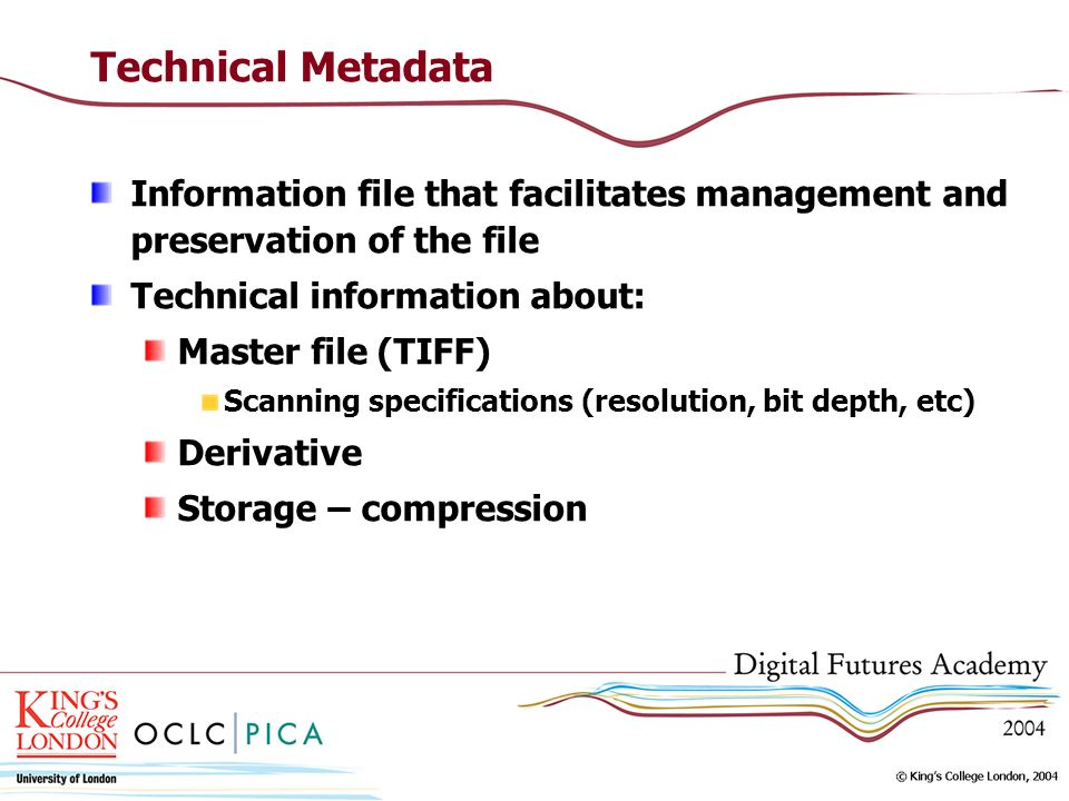 Technical Metadata Information file that facilitates management and preservation of the file Technical information about: Master file (TIFF) Scanning specifications (resolution, bit depth, etc) Derivative Storage – compression