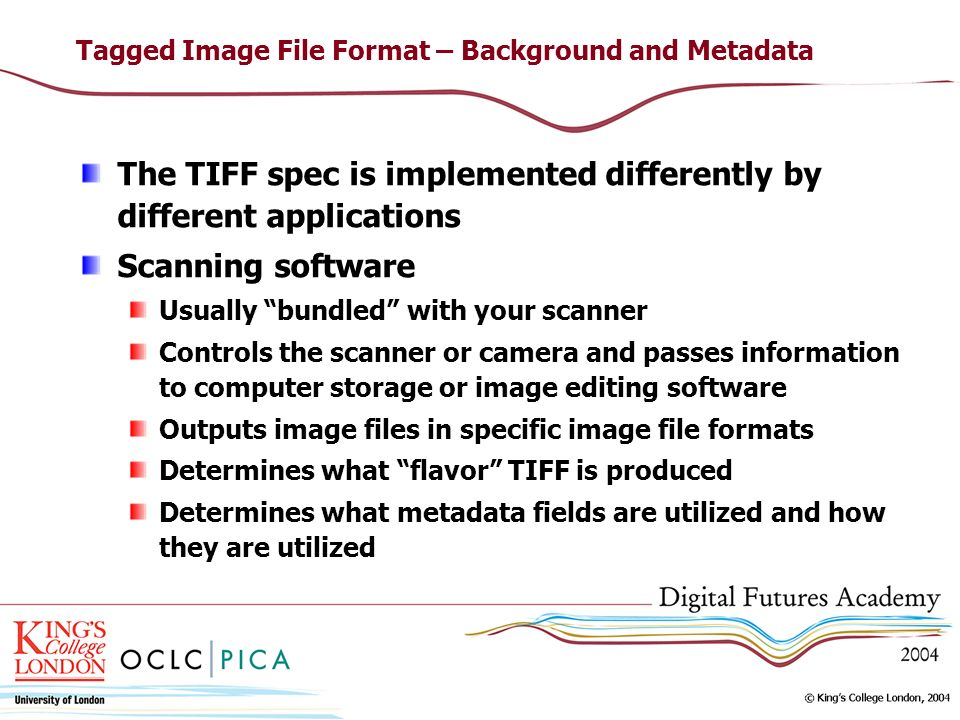 Tagged Image File Format – Background and Metadata The TIFF spec is implemented differently by different applications Scanning software Usually bundled with your scanner Controls the scanner or camera and passes information to computer storage or image editing software Outputs image files in specific image file formats Determines what flavor TIFF is produced Determines what metadata fields are utilized and how they are utilized