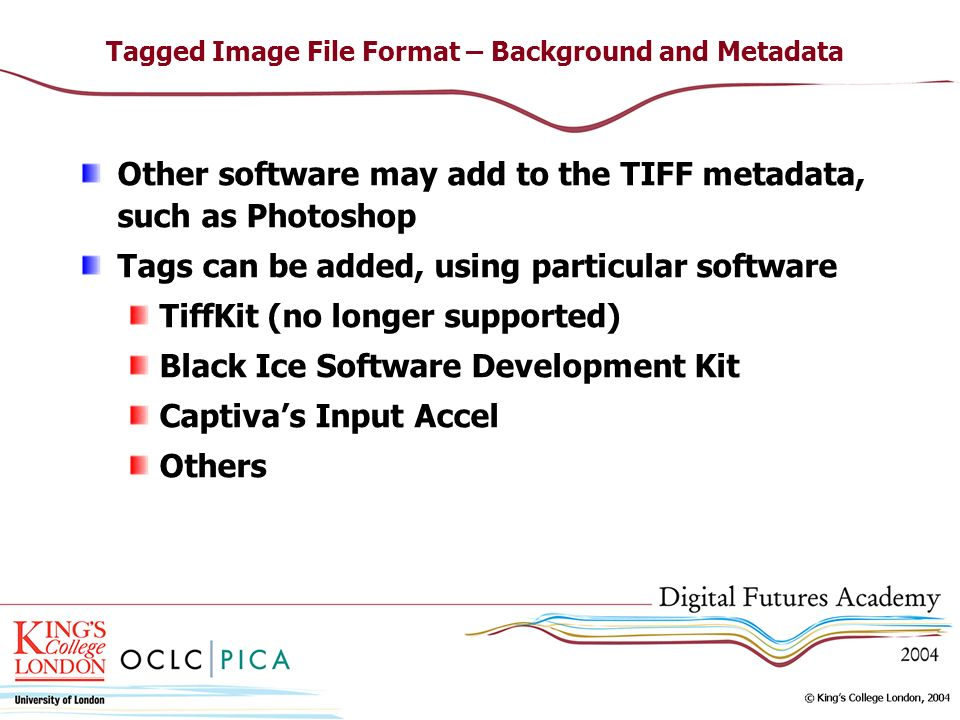 Tagged Image File Format – Background and Metadata Other software may add to the TIFF metadata, such as Photoshop Tags can be added, using particular software TiffKit (no longer supported) Black Ice Software Development Kit Captivas Input Accel Others
