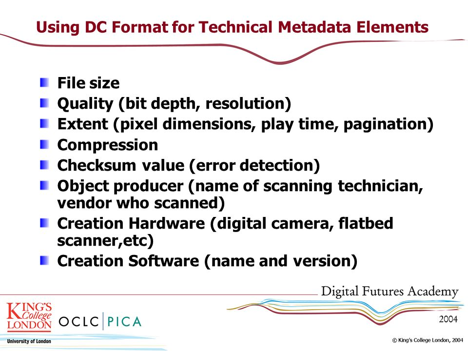 Using DC Format for Technical Metadata Elements File size Quality (bit depth, resolution) Extent (pixel dimensions, play time, pagination) Compression