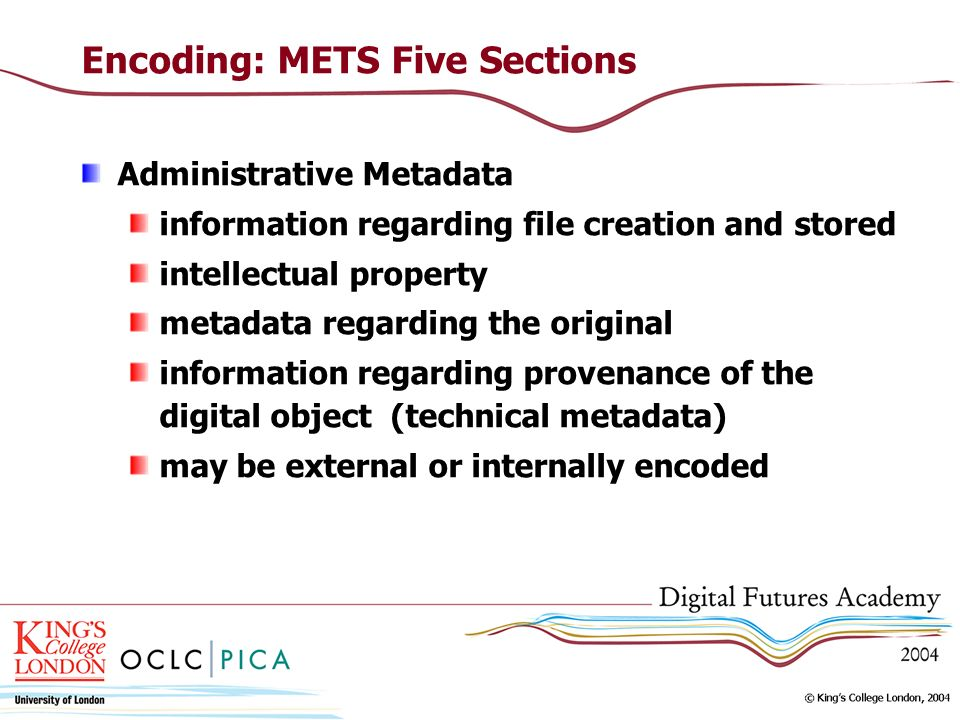 Encoding: METS Five Sections Administrative Metadata information regarding file creation and stored intellectual property metadata regarding the original information regarding provenance of the digital object (technical metadata) may be external or internally encoded