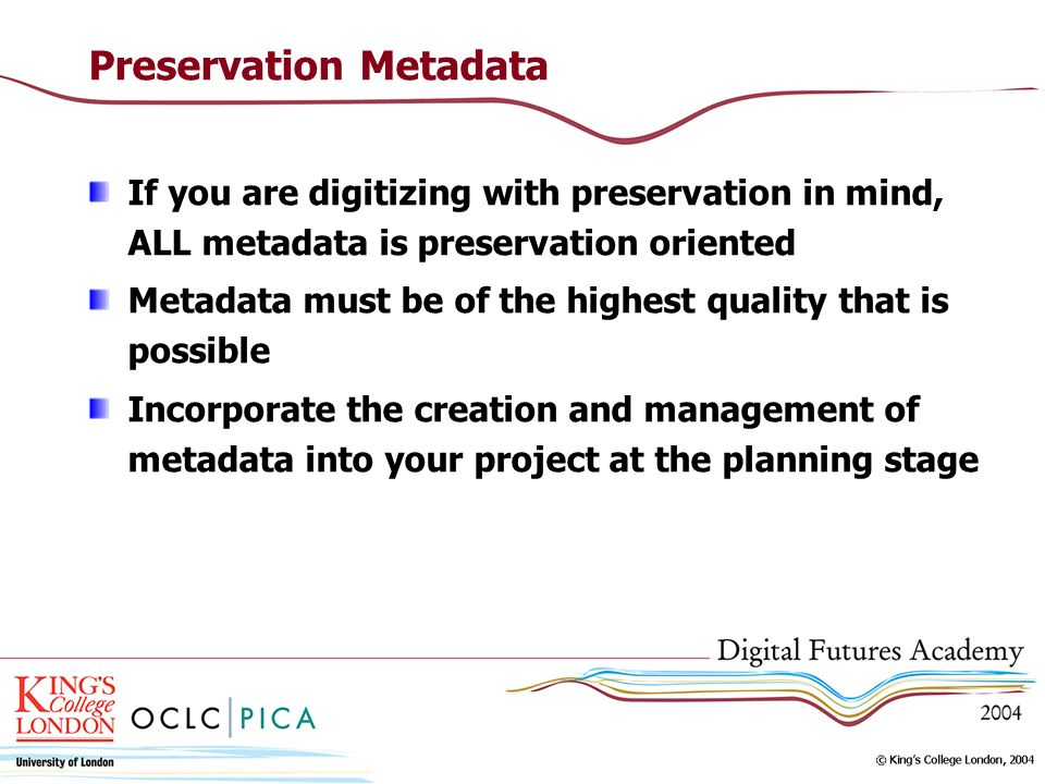 Preservation Metadata If you are digitizing with preservation in mind, ALL metadata is preservation oriented Metadata must be of the highest quality that is possible Incorporate the creation and management of metadata into your project at the planning stage