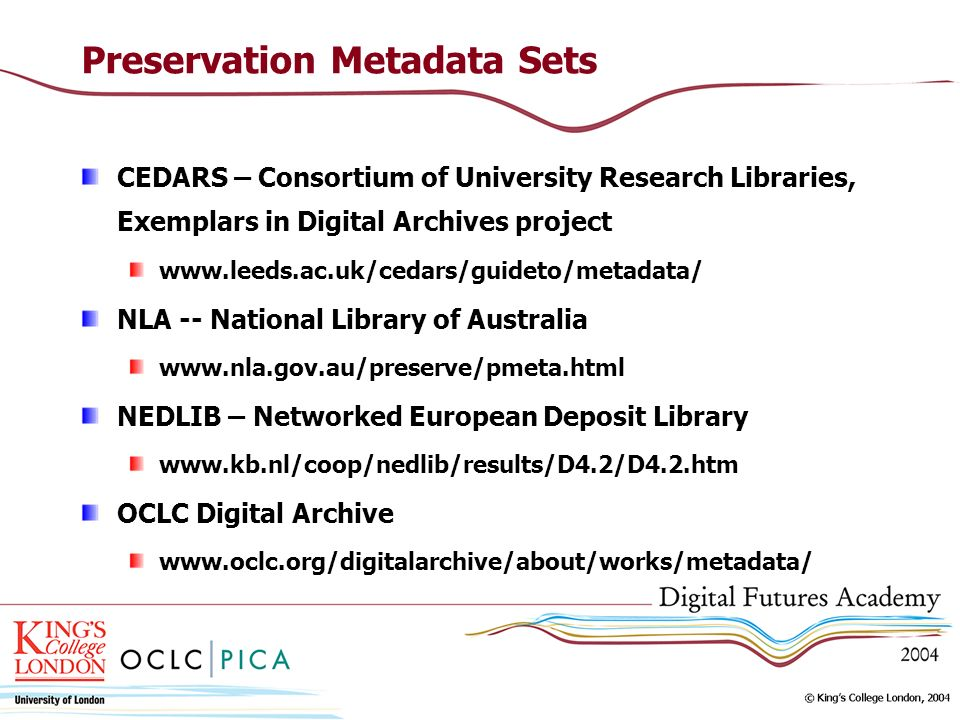 Preservation Metadata Sets CEDARS – Consortium of University Research Libraries, Exemplars in Digital Archives project www.leeds.ac.uk/cedars/guideto/metadata/ NLA -- National Library of Australia www.nla.gov.au/preserve/pmeta.html NEDLIB – Networked European Deposit Library www.kb.nl/coop/nedlib/results/D4.2/D4.2.htm OCLC Digital Archive www.oclc.org/digitalarchive/about/works/metadata/