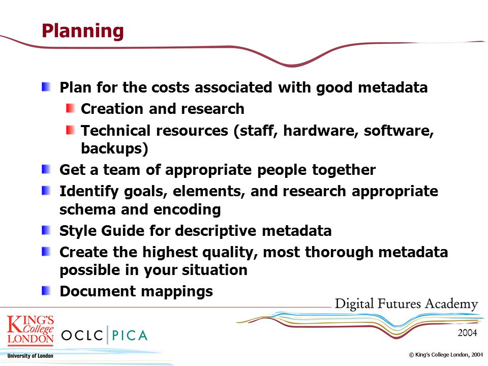 Planning Plan for the costs associated with good metadata Creation and research Technical resources (staff, hardware, software, backups) Get a team of appropriate people together Identify goals, elements, and research appropriate schema and encoding Style Guide for descriptive metadata Create the highest quality, most thorough metadata possible in your situation Document mappings