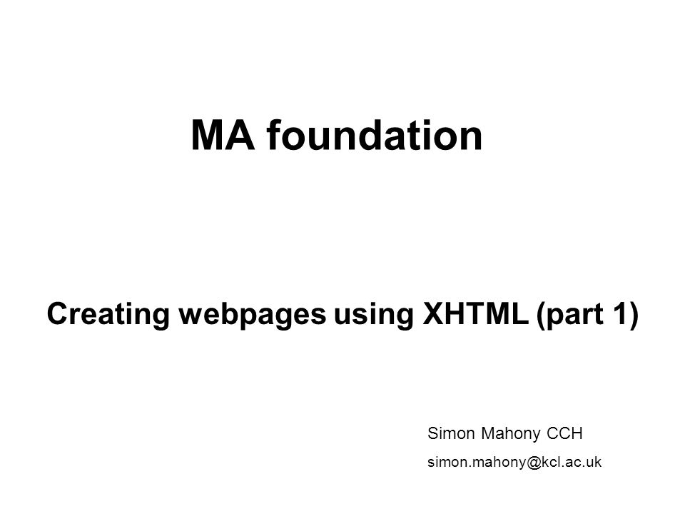 MA foundation Creating webpages using XHTML (part 1) Simon Mahony CCH simon.mahony@kcl.ac.uk