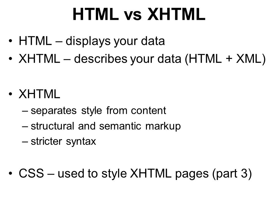 HTML vs XHTML HTML – displays your data XHTML – describes your data (HTML + XML) XHTML –separates style from content –structural and semantic markup –