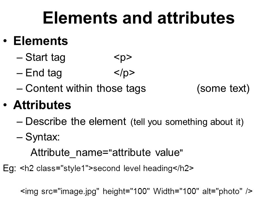 Elements and attributes Elements –Start tag –End tag –Content within those tags(some text) Attributes –Describe the element (tell you something about