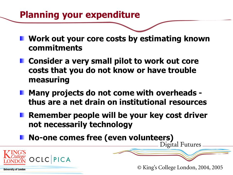 Planning your expenditure Work out your core costs by estimating known commitments Consider a very small pilot to work out core costs that you do not know or have trouble measuring Many projects do not come with overheads - thus are a net drain on institutional resources Remember people will be your key cost driver not necessarily technology No-one comes free (even volunteers)