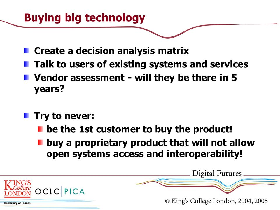 Buying big technology Create a decision analysis matrix Talk to users of existing systems and services Vendor assessment - will they be there in 5 years.