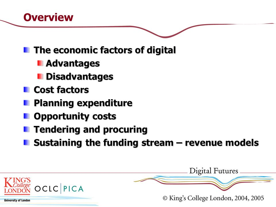 Overview The economic factors of digital AdvantagesDisadvantages Cost factors Planning expenditure Opportunity costs Tendering and procuring Sustaining the funding stream – revenue models