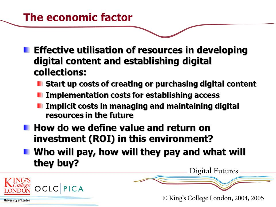 The economic factor Effective utilisation of resources in developing digital content and establishing digital collections: Start up costs of creating or purchasing digital content Implementation costs for establishing access Implicit costs in managing and maintaining digital resources in the future How do we define value and return on investment (ROI) in this environment.
