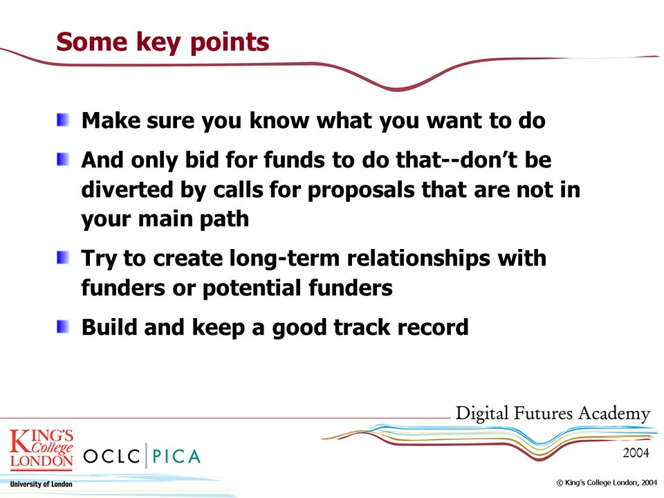 Some key points Make sure you know what you want to do And only bid for funds to do that--dont be diverted by calls for proposals that are not in your main path Try to create long-term relationships with funders or potential funders Build and keep a good track record