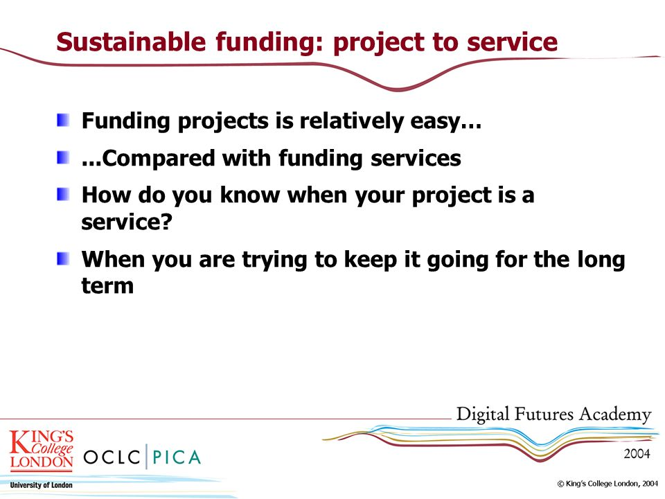 Sustainable funding: project to service Funding projects is relatively easy…...Compared with funding services How do you know when your project is a service.