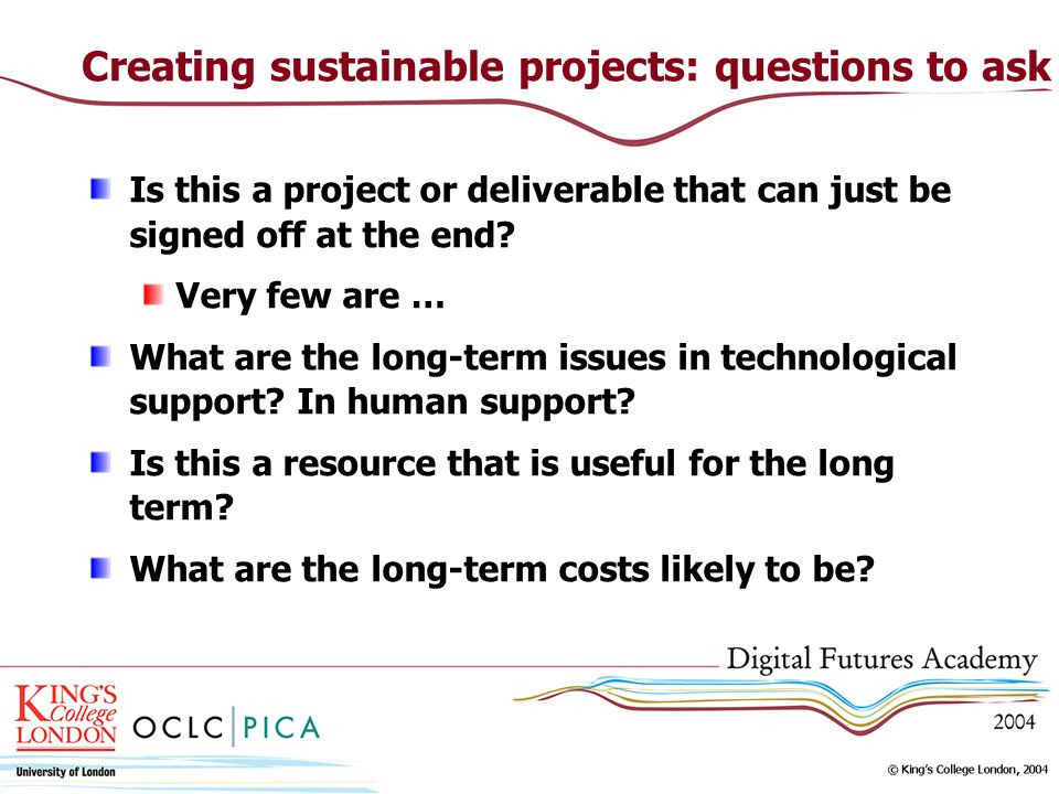 Creating sustainable projects: questions to ask Is this a project or deliverable that can just be signed off at the end.