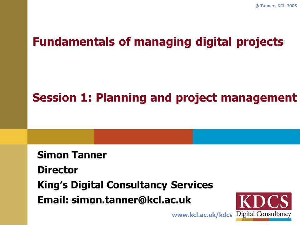 www.kcl.ac.uk/kdcs © Tanner, KCL 2005 Fundamentals of managing digital projects Session 1: Planning and project management Simon Tanner Director Kings Digital Consultancy Services Email: simon.tanner@kcl.ac.uk