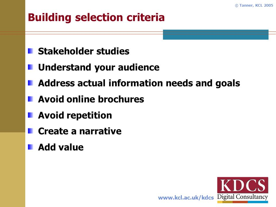 www.kcl.ac.uk/kdcs © Tanner, KCL 2005 Building selection criteria Stakeholder studies Understand your audience Address actual information needs and goals Avoid online brochures Avoid repetition Create a narrative Add value