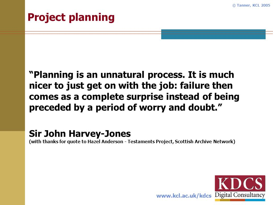 www.kcl.ac.uk/kdcs © Tanner, KCL 2005 Project planning Planning is an unnatural process.