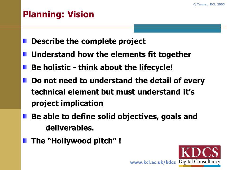 www.kcl.ac.uk/kdcs © Tanner, KCL 2005 Planning: Vision Describe the complete project Understand how the elements fit together Be holistic - think about the lifecycle.