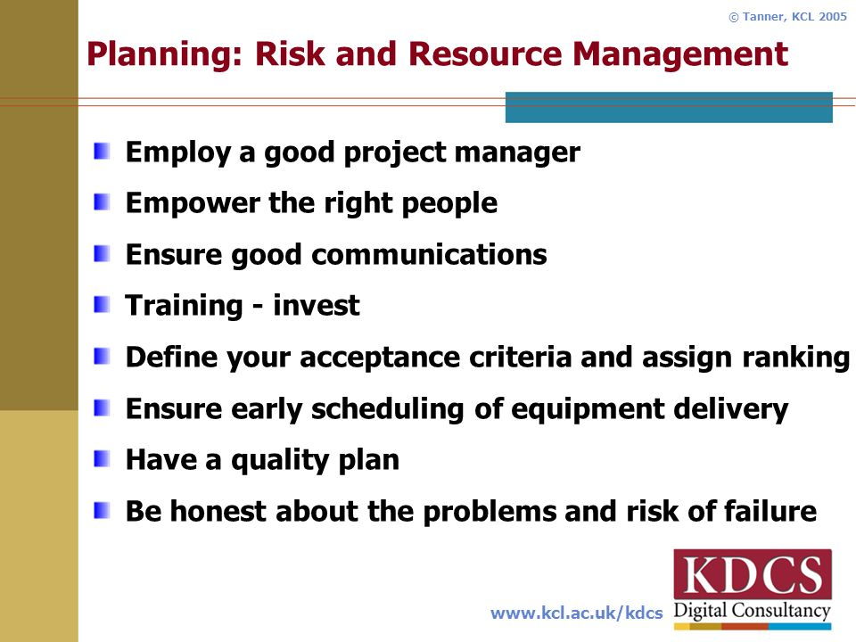 www.kcl.ac.uk/kdcs © Tanner, KCL 2005 Planning: Risk and Resource Management Employ a good project manager Empower the right people Ensure good communications Training - invest Define your acceptance criteria and assign ranking Ensure early scheduling of equipment delivery Have a quality plan Be honest about the problems and risk of failure