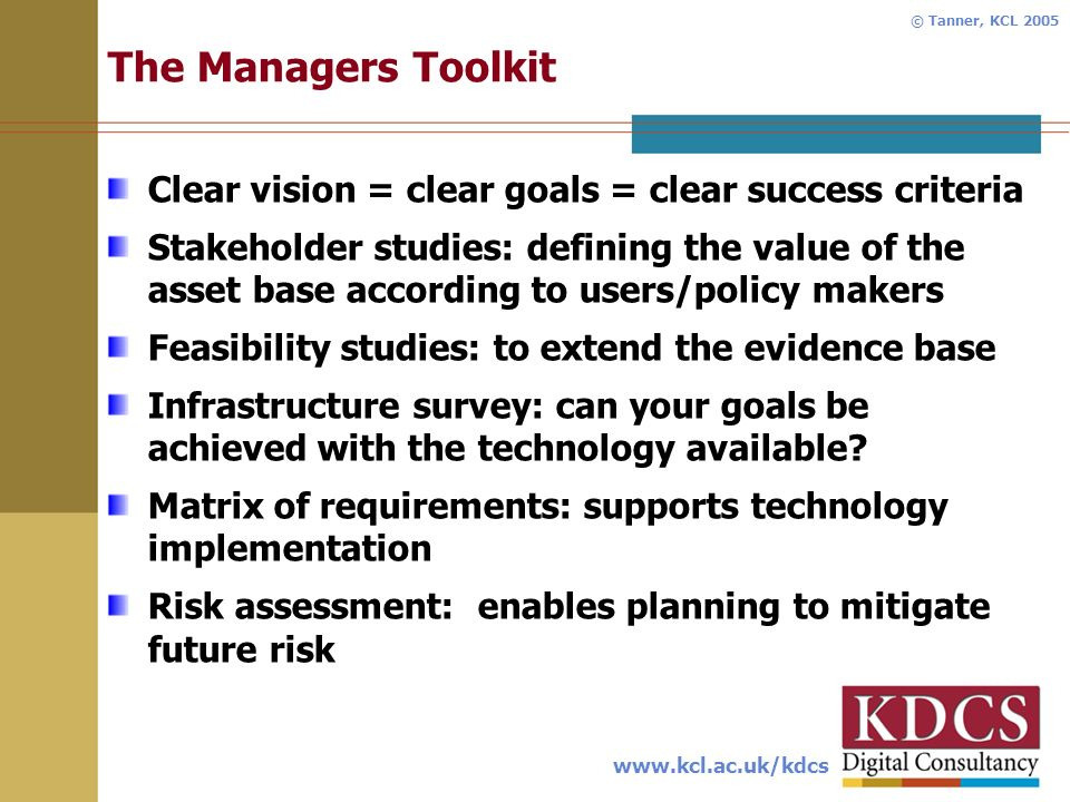 www.kcl.ac.uk/kdcs © Tanner, KCL 2005 The Managers Toolkit Clear vision = clear goals = clear success criteria Stakeholder studies: defining the value of the asset base according to users/policy makers Feasibility studies: to extend the evidence base Infrastructure survey: can your goals be achieved with the technology available.