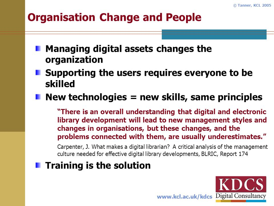 www.kcl.ac.uk/kdcs © Tanner, KCL 2005 Organisation Change and People Managing digital assets changes the organization Supporting the users requires everyone to be skilled New technologies = new skills, same principles There is an overall understanding that digital and electronic library development will lead to new management styles and changes in organisations, but these changes, and the problems connected with them, are usually underestimates.