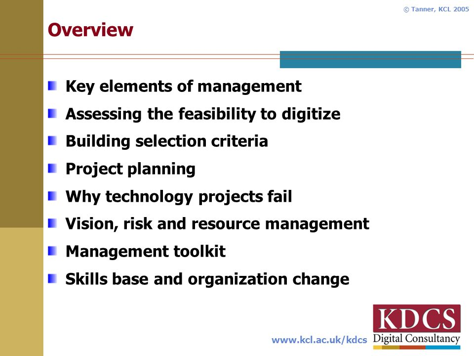 www.kcl.ac.uk/kdcs © Tanner, KCL 2005 Overview Key elements of management Assessing the feasibility to digitize Building selection criteria Project planning Why technology projects fail Vision, risk and resource management Management toolkit Skills base and organization change