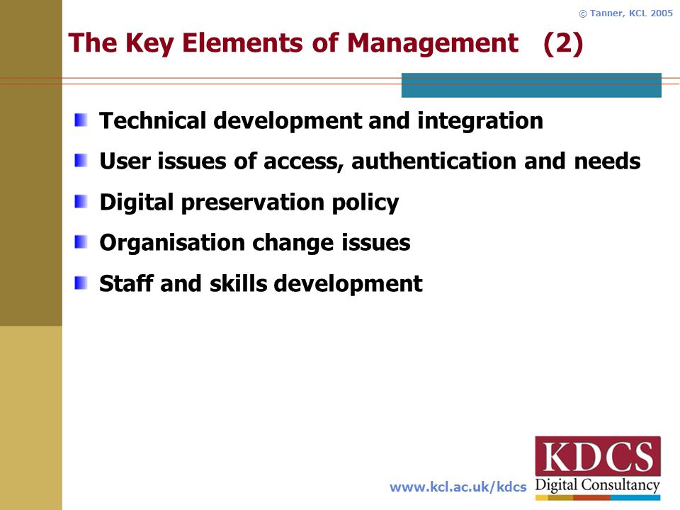 www.kcl.ac.uk/kdcs © Tanner, KCL 2005 The Key Elements of Management (2) Technical development and integration User issues of access, authentication and needs Digital preservation policy Organisation change issues Staff and skills development