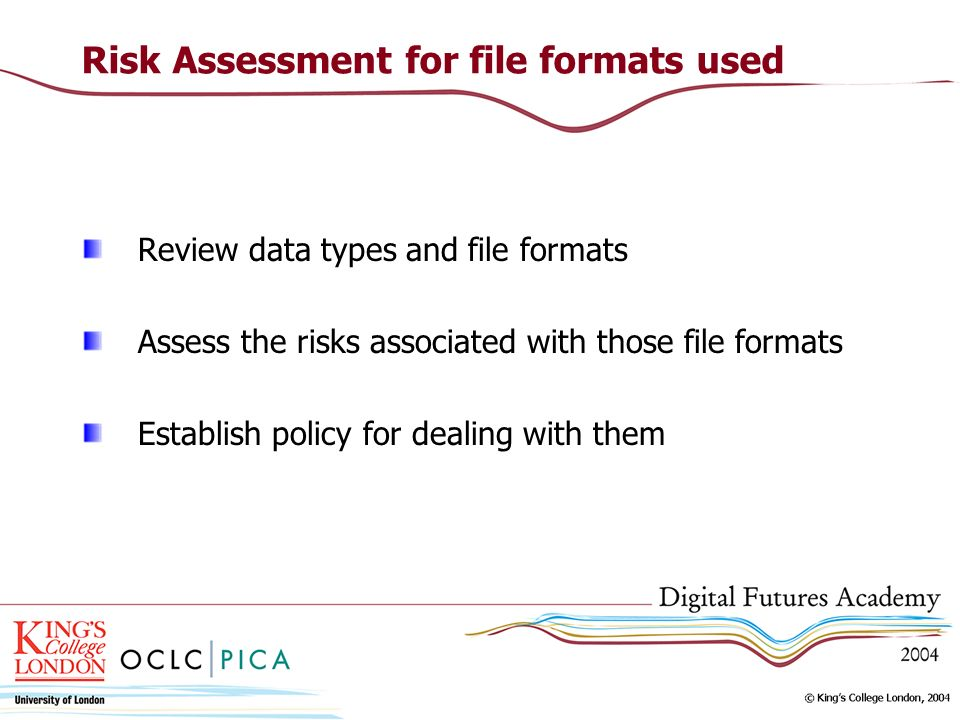 Risk Assessment for file formats used Review data types and file formats Assess the risks associated with those file formats Establish policy for dealing with them