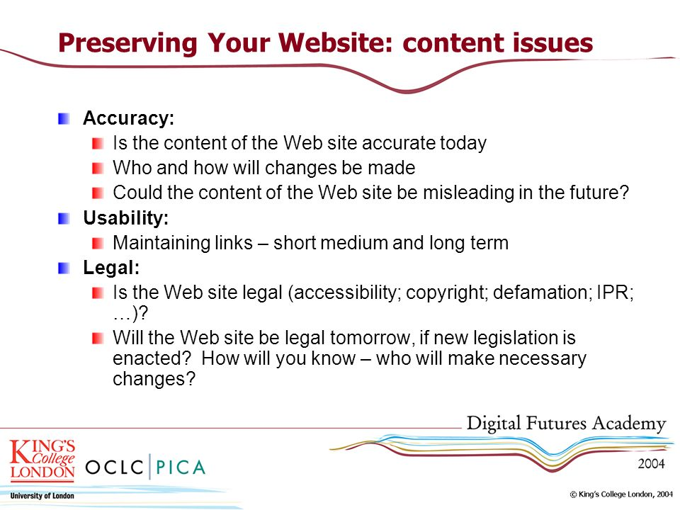 Preserving Your Website: content issues Accuracy: Is the content of the Web site accurate today Who and how will changes be made Could the content of the Web site be misleading in the future.