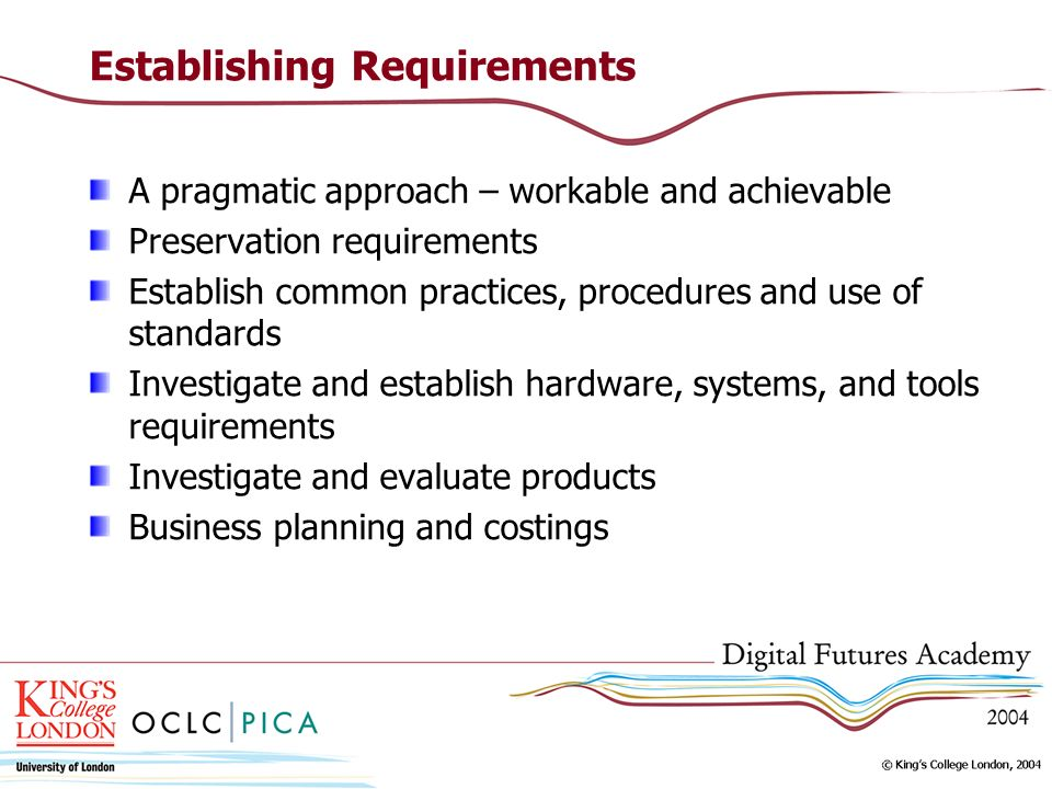 Establishing Requirements A pragmatic approach – workable and achievable Preservation requirements Establish common practices, procedures and use of standards Investigate and establish hardware, systems, and tools requirements Investigate and evaluate products Business planning and costings