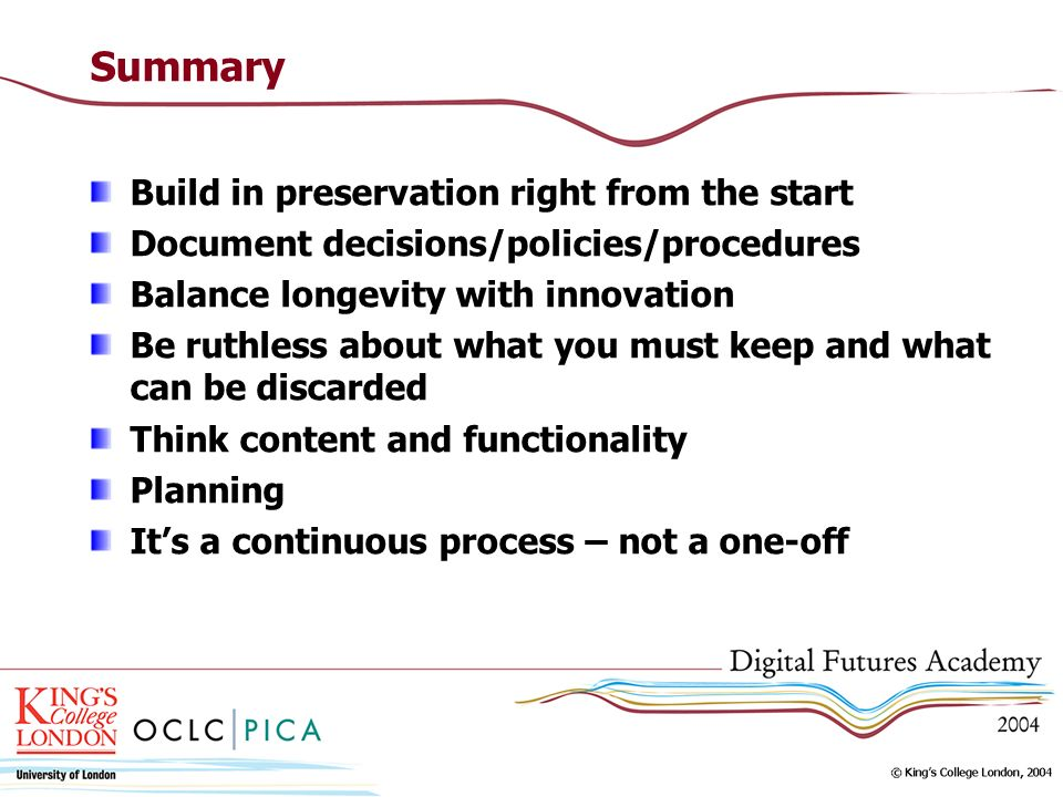 Summary Build in preservation right from the start Document decisions/policies/procedures Balance longevity with innovation Be ruthless about what you must keep and what can be discarded Think content and functionality Planning Its a continuous process – not a one-off