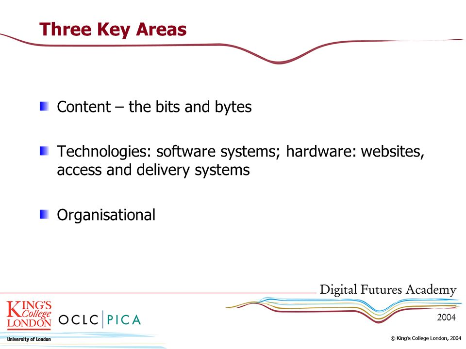Three Key Areas Content – the bits and bytes Technologies: software systems; hardware: websites, access and delivery systems Organisational