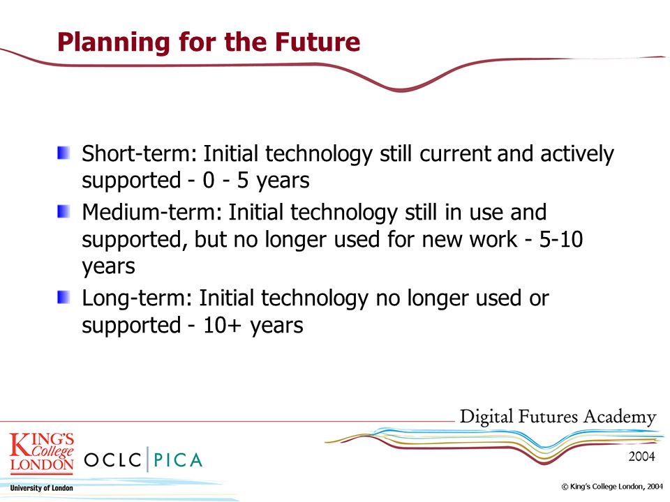 Planning for the Future Short-term: Initial technology still current and actively supported years Medium-term: Initial technology still in use and supported, but no longer used for new work years Long-term: Initial technology no longer used or supported years