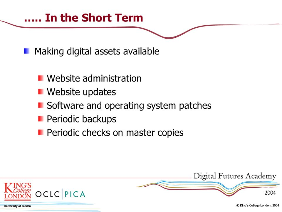 ….. In the Short Term Making digital assets available Website administration Website updates Software and operating system patches Periodic backups Pe
