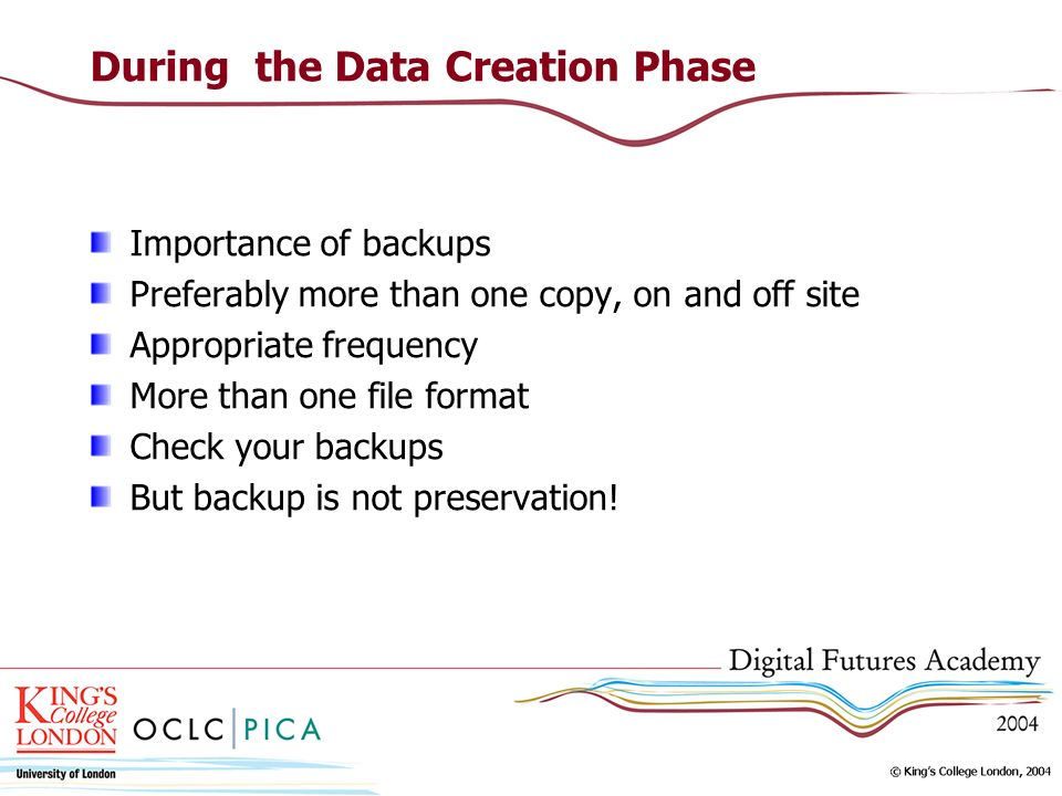 During the Data Creation Phase Importance of backups Preferably more than one copy, on and off site Appropriate frequency More than one file format Check your backups But backup is not preservation!